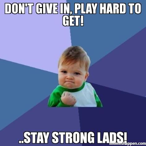 Don39t-give-in-plaY-hard-to-get-stay-strong-lads-meme-8958